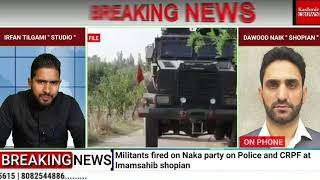 Militants fired on Naka party on Police and CRPF at Imamsahib shopian