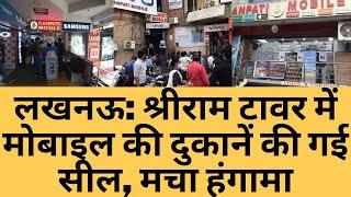 लखनऊ: श्रीराम टावर में मोबाइल की दुकानें की गई सील, मचा हंगामा