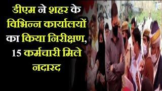 Rampur- DM ने शहर के विभिन्न कार्यालयों का किया निरीक्षण, 15 कर्मचारी मिले नदारद, वेतन रोकने के आदेश