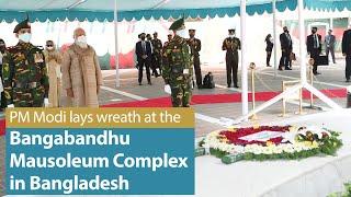PM Modi lays wreath at the 'Bangabandhu Mausoleum Complex' in Tungipara, Bangladesh | PMO