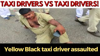 Now its Taxi operators Vs Taxi operators! Yellow Black taxi driver assaulted