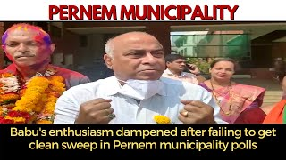 Pernem   Babu's enthusiasm dampened after failing to get clean sweep in Pernem municipality polls