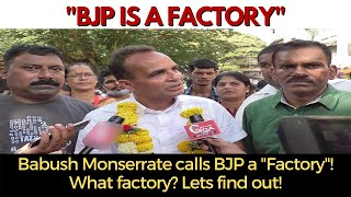 "Babush Monserrate calls BJP a ""Factory""! What factory? Lets find out!"