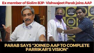"""Ex member of Siolim BJP- Vishwajeet Parab joins AAP says """"Joined AAP to complete Parrikar's vision"""""""