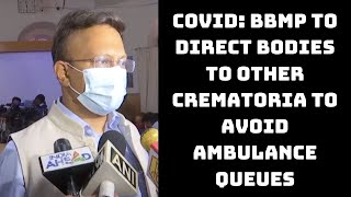 COVID: BBMP To Direct Bodies To Other Crematoria To Avoid Ambulance Queues | Catch News
