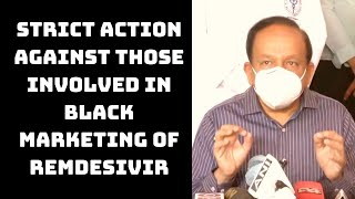Strict Action Against Those Involved In Black Marketing Of Remdesivir: Health Minister | Catch News