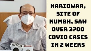 Haridwar, Site Of Kumbh, Saw Over 3700 COVID Cases In 2 Weeks | Catch News
