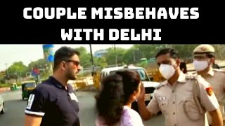 'Will Kiss Husband': Couple Misbehaves With Delhi Police Over Not Wearing Mask | Catch News