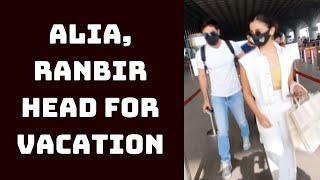 Alia, Ranbir Head For Vacation | Catch News