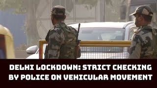 Delhi Lockdown: Strict Checking By Police On Vehicular Movement | Catch News
