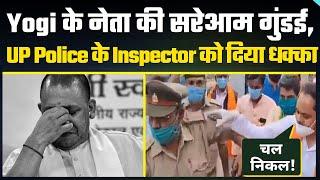 Yogi Adityanath के नेता की सरेआम गुंडई, UP Police के Inspector को दिया धक्का और दे डाली ये धमकी