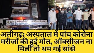 अलीगढ़: अस्पताल में पांच कोरोना मरीजों की हुई मौत, ऑक्सीजन ना मिली तो थम गई सांसे