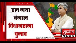 टल गया बंगाल विधानसभा चुनाव, देखिेए सुदर्शन न्यूज