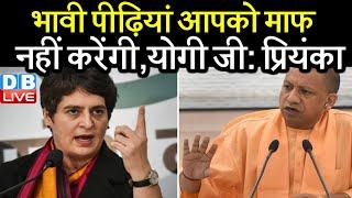 भावी पीढ़ियां आपको माफ नहीं करेंगी,योगी जी : Priyanka Gandhi Vadra | uttar pradesh news | #DBLIVE