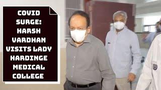 COVID Surge: Harsh Vardhan Visits Lady Hardinge Medical College In Delhi | Catch News