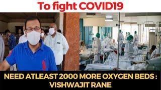 #COVID   Need atleast 2000 more oxygen beds to fight COVID-19: Vishwajit Rane