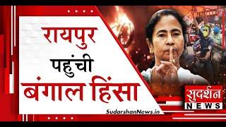 रायपुर पहुंची बंगाल हिंसा , देखिए सुदर्शन छत्तीसगढ़ में