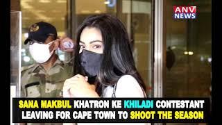 SANA MAKBUL KHATRON KE KHILADI CONTESTANT LEAVING FOR CAPE TOWN TO SHOOT THE SEASON