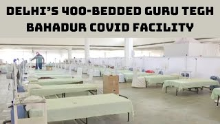 Delhi's 400-Bedded Guru Tegh Bahadur COVID Facility To Open From Today   Catch News