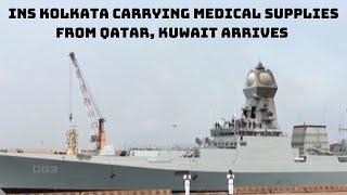 COVID-19: INS Kolkata Carrying Medical Ssupplies From Qatar, Kuwait Arrives In Mangaluru |Catch News