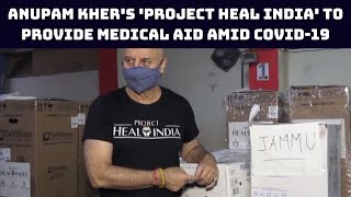 Anupam Kher's 'Project Heal India' To Provide Medical Aid Amid COVID-19 Crisis | Catch News