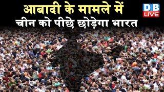 आबादी के मामले में चीन को पीछे छोड़ेगा भारत | सबसे अधिक आबादी वाला देश होगा भारत |#DBLIVE