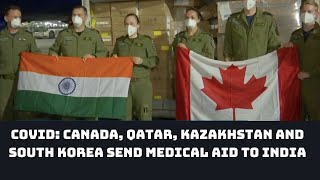 COVID: Canada, Qatar, Kazakhstan And South Korea Send Medical Aid To India | Catch News