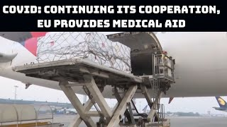 COVID: Continuing Its Cooperation, EU Provides Medical Aid To India | Catch News