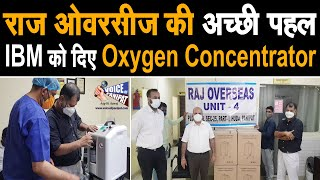 Raj overseas की पहल IBM Hospital को दिये 12 Oxygen Concentrator,गरीब परिवारों को मिलेगी मदद