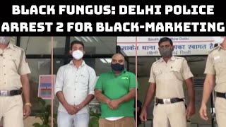 Black Fungus: Delhi Police Aarrest 2 For Black-Marketing Of Amphotericin-B Injections | Catch News