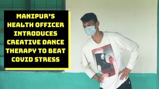 Manipur's Health Officer Introduces Creative Dance Therapy To Beat COVID Stress   Catch News