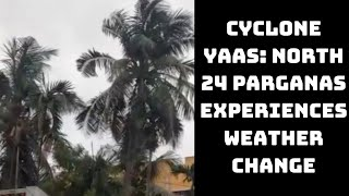 Cyclone Yaas: North 24 Parganas Experiences Weather Change, Receives Rainfall | Catch News