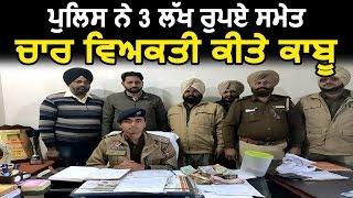 Tarn Taran में पुलिस ने 3 लाख रुपए समेत 4 व्यक्ति किए काबू