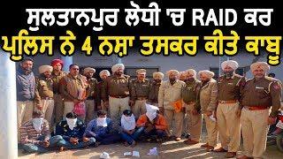 Sultanpur Lodhi 'ਚ Raid ਕਰ Police ਨੇ 4 ਨਸ਼ਾ ਤਸਕਰ ਕੀਤੇ ਕਾਬੂ