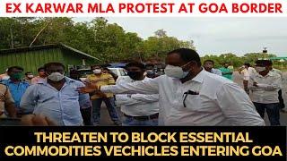 Ex Karwar MLA threaten to block essential commodities vechicles entering Goa