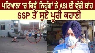Patiala में निहंग सिंघो ने ASI की काटी बाजू SSP से सुनिए पूरी कहानी