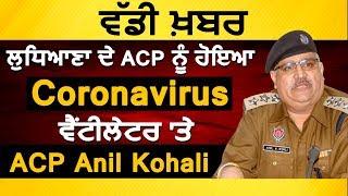 ਲੁਧਿਆਣਾ ਦੇ ACP ਨੂੰ ਹੋਇਆ Coronavirusਵੈਂਟੀਲੇਟਰ 'ਤੇ Acp Anil Kohali