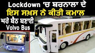 Lockdown में Barnala के इस शख़्स ने किया कमाल ,घर में बैठ बनाई Volvo Bus
