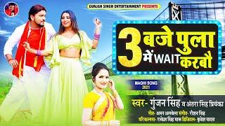 3 बजे पुला में Wait करबौ | Gunjan Singh | 3 Bje Pula Me Wait Karbau | Antra Singh | Maghi Song 2021