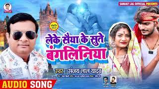 लेके सैया के सुते बंगलिनिया | #Sanjay Lal Yadav | Superhit Bhojpuri Song 2021