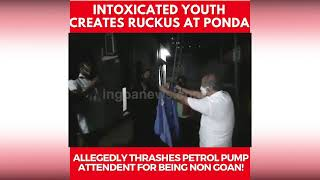 Intoxicated youth creates ruckus, Allegedly thrashes petrol pump attendant for being non Goan