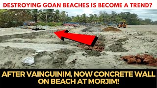 #Destroying Goan beaches is become a trend? after Vainguinim, now concrete wall on beach at Morjim!