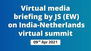 Virtual media briefing by JS(EW) on India-Netherlands virtual summit ( 09th Apr 2021 )