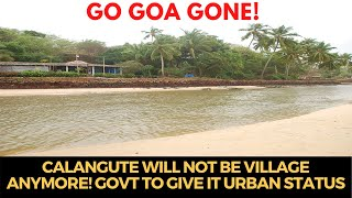 #GoGoaGone   Calangute will not be village anymore! Govt to give it Urban Status