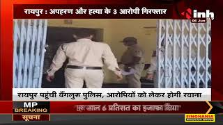 Chhattisgarh News || Raipur, अपहरण और हत्या के 3 आरोपी गिरफ्तार