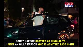 BONEY KAPOOR SPOTTED AT HINDUJA TO MEET ANSHULA KAPOOR WHO IS ADMITTED LAST NIGHT