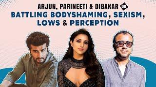 Arjun Kapoor, Parineeti Chopra & Dibakar on SAPF, battling lows, perception, sexism & fatshaming