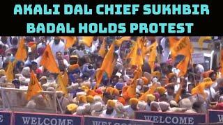 Akali Dal Chief Sukhbir Badal Holds Protest Against CM Amrinder Singh | Catch News