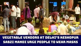 Vegetable Vendors At Delhi's Keshopur Sabzi Mandi Urge People To Wear Masks | Catch News