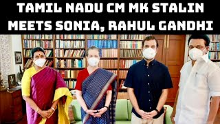 Tamil Nadu CM MK Stalin Meets Sonia, Rahul Gandhi    Catch News